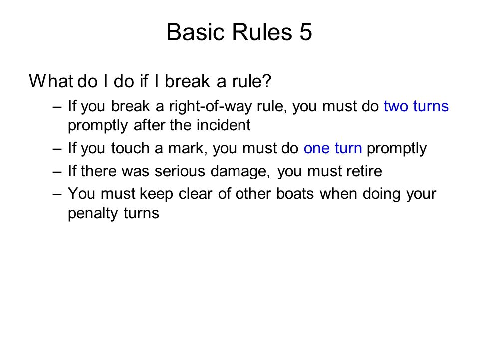 Basic Rules 5 What do I do if I break a rule? –If you break a right-of-way rule, you must do two turns promptly after the incident –If you touch a mar