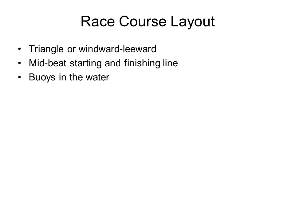 Race Course Layout Triangle or windward-leeward Mid-beat starting and finishing line Buoys in the water