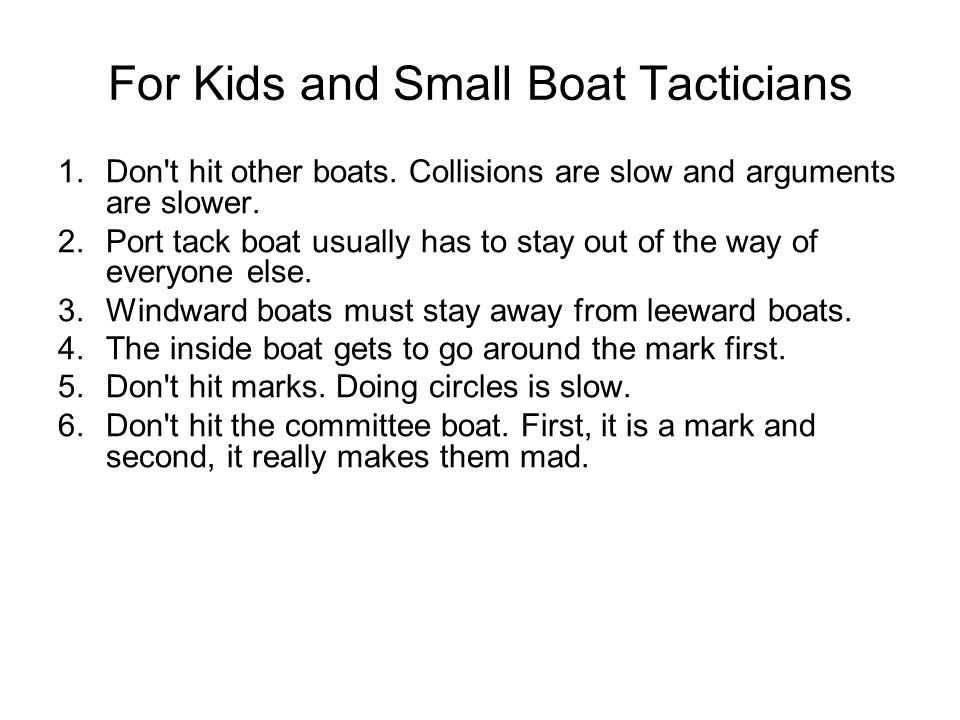For Kids and Small Boat Tacticians 1. Don't hit other boats. Collisions are slow and arguments are slower. 2. Port tack boat usually has to stay out o