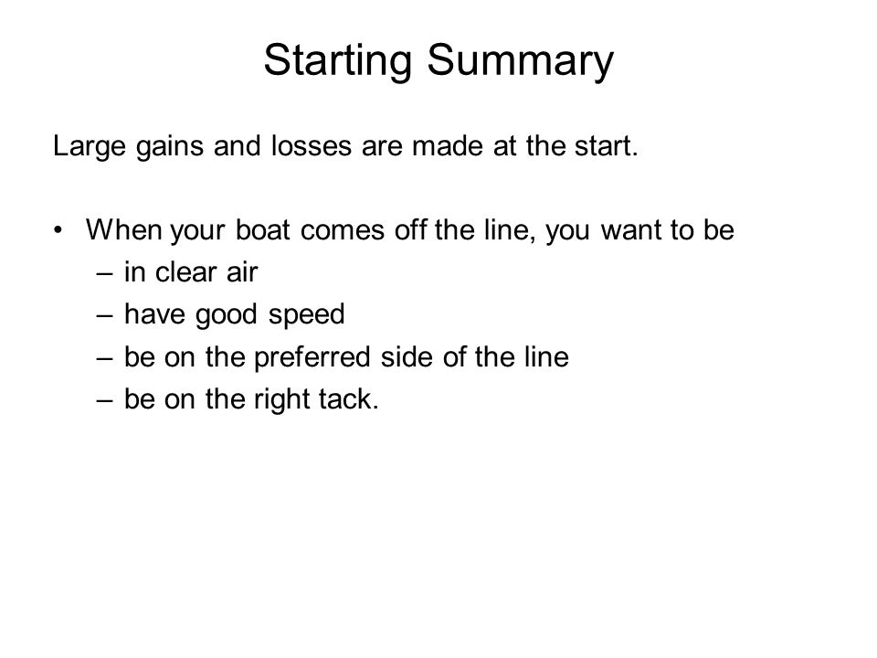 Starting Summary Large gains and losses are made at the start. When your boat comes off the line, you want to be –in clear air –have good speed –be on