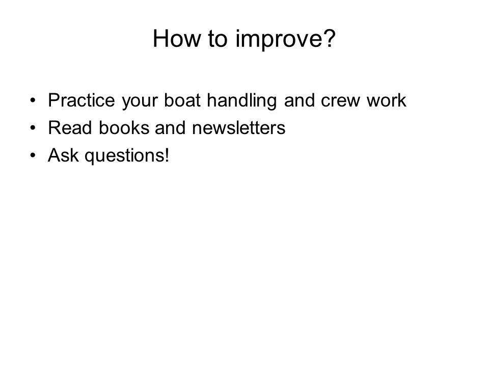 How to improve? Practice your boat handling and crew work Read books and newsletters Ask questions!