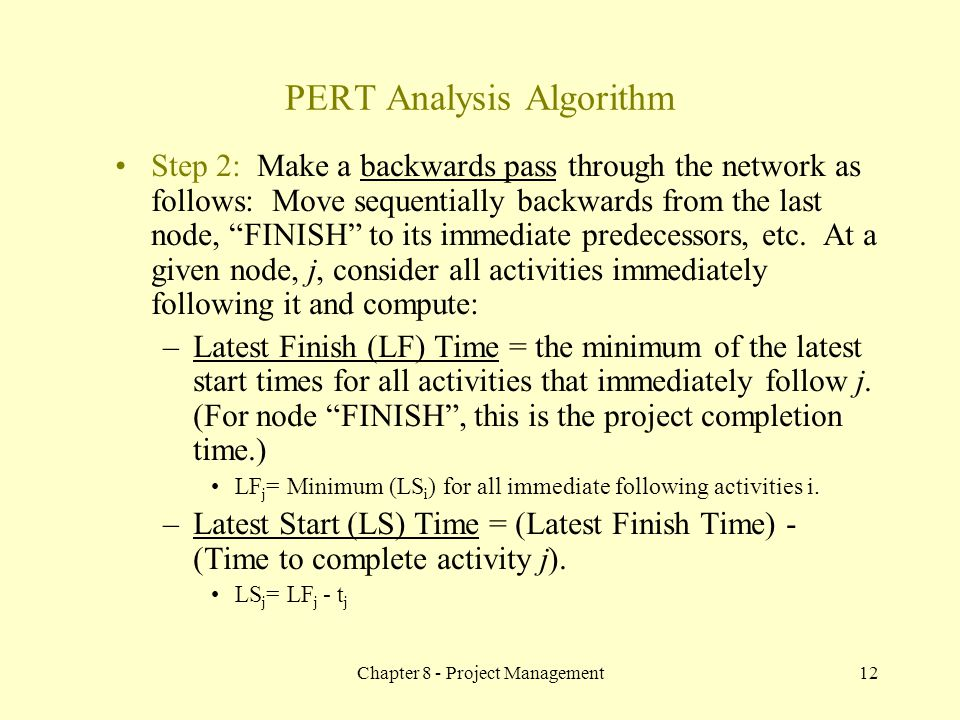 Chapter 8 - Project Management12 Step 2: Make a backwards pass through the network as follows: Move sequentially backwards from the last node, FINISH