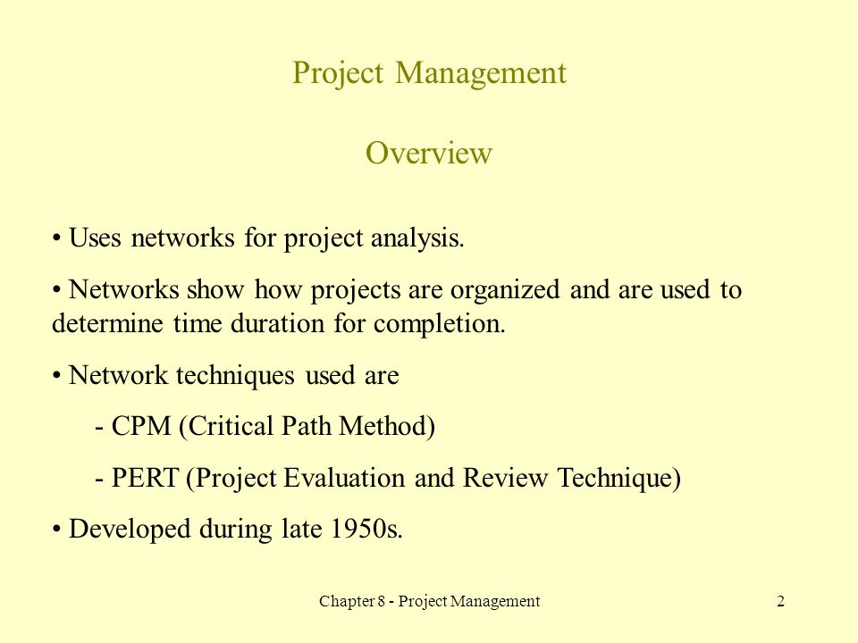 Chapter 8 - Project Management2 Project Management Overview Uses networks for project analysis. Networks show how projects are organized and are used