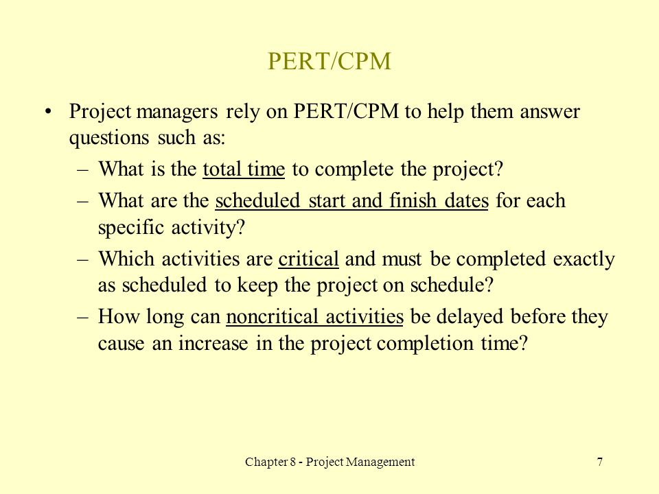 Chapter 8 - Project Management7 Project managers rely on PERT/CPM to help them answer questions such as: –What is the total time to complete the proje