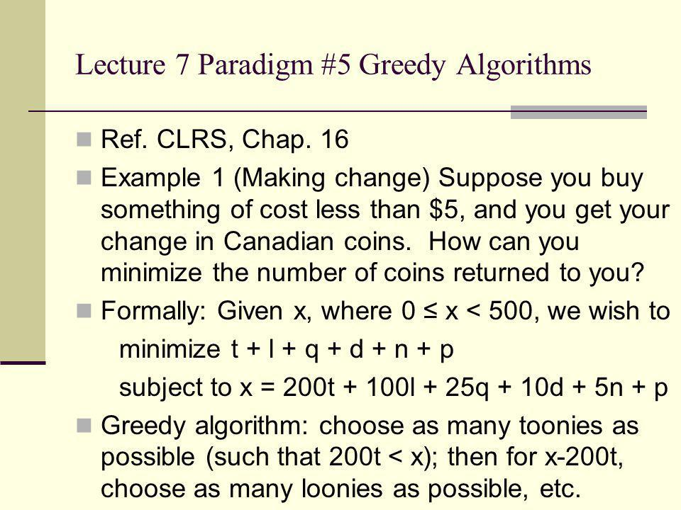 Lecture 7 Paradigm #5 Greedy Algorithms Ref. CLRS, Chap. 16 Example 1 (Making change) Suppose you buy something of cost less than $5, and you get your