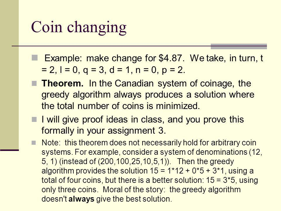 Coin changing Example: make change for $4.87. We take, in turn, t = 2, l = 0, q = 3, d = 1, n = 0, p = 2. Theorem. In the Canadian system of coinage,