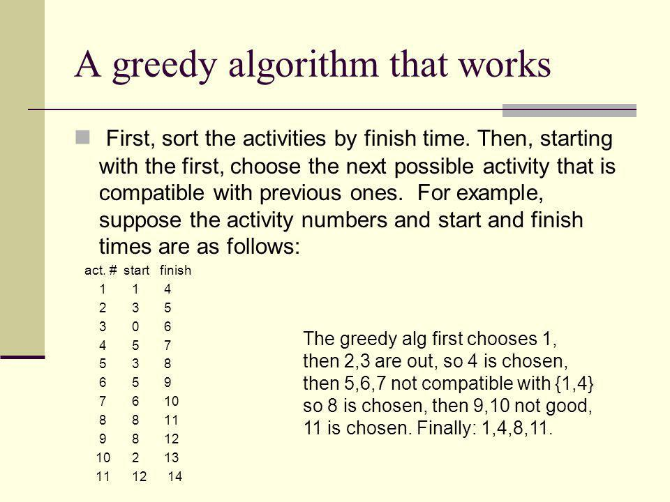 A greedy algorithm that works First, sort the activities by finish time. Then, starting with the first, choose the next possible activity that is comp