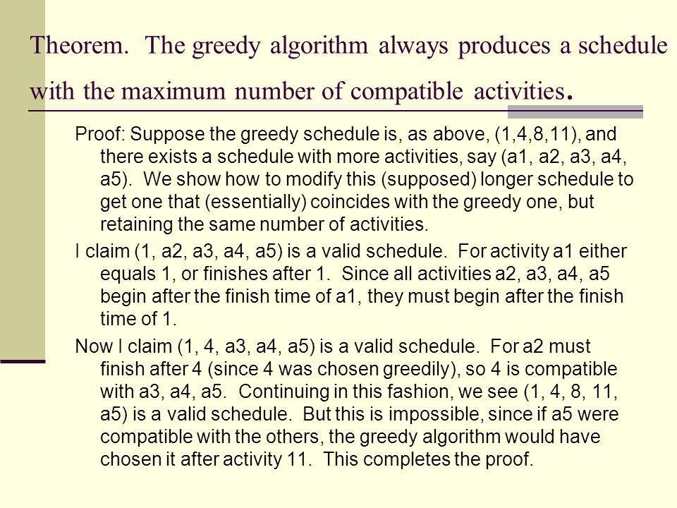 Theorem. The greedy algorithm always produces a schedule with the maximum number of compatible activities. Proof: Suppose the greedy schedule is, as a