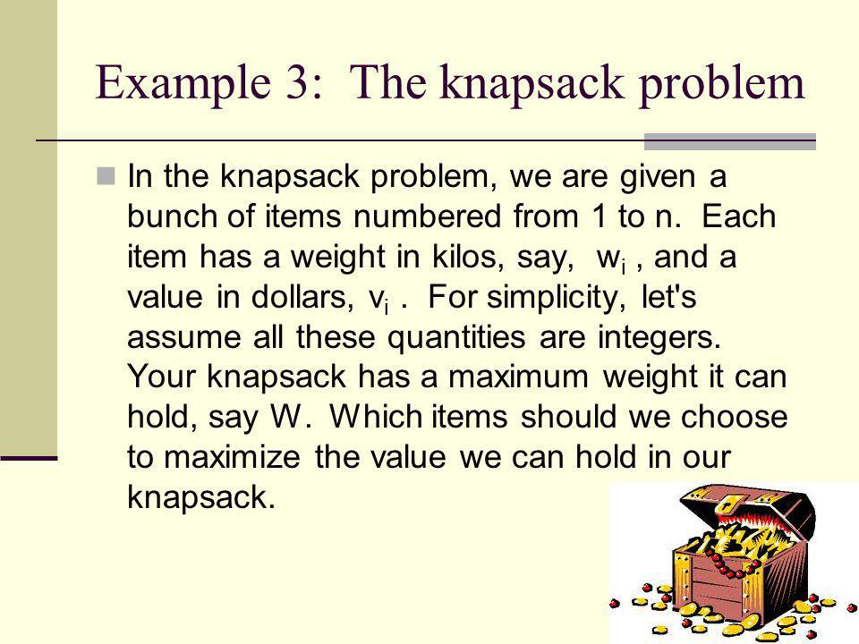 Example 3: The knapsack problem In the knapsack problem, we are given a bunch of items numbered from 1 to n. Each item has a weight in kilos, say, w i