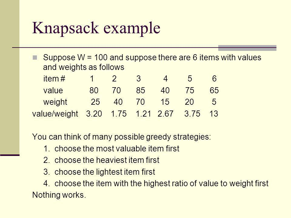 Knapsack example Suppose W = 100 and suppose there are 6 items with values and weights as follows item # 1 2 3 4 5 6 value 80 70 85 40 75 65 weight 25