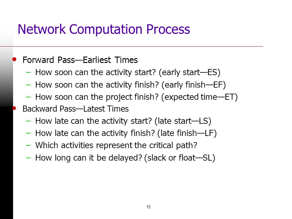 15 Network Computation Process Forward PassEarliest Times –How soon can the activity start? (early startES) –How soon can the activity finish? (early