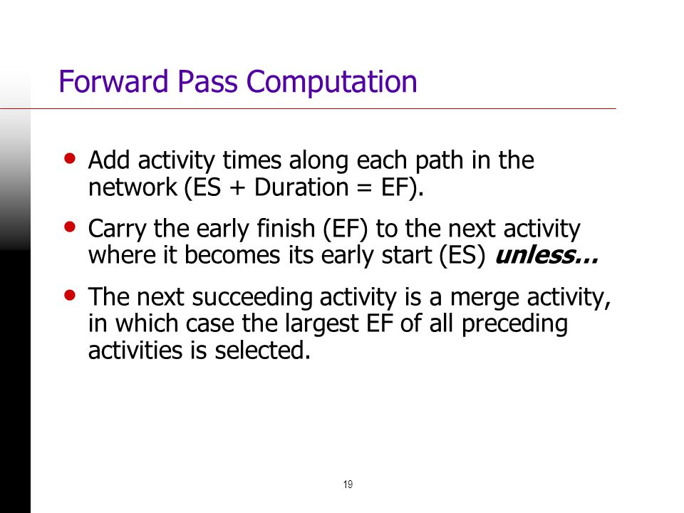 19 Forward Pass Computation Add activity times along each path in the network (ES + Duration = EF). Carry the early finish (EF) to the next activity w