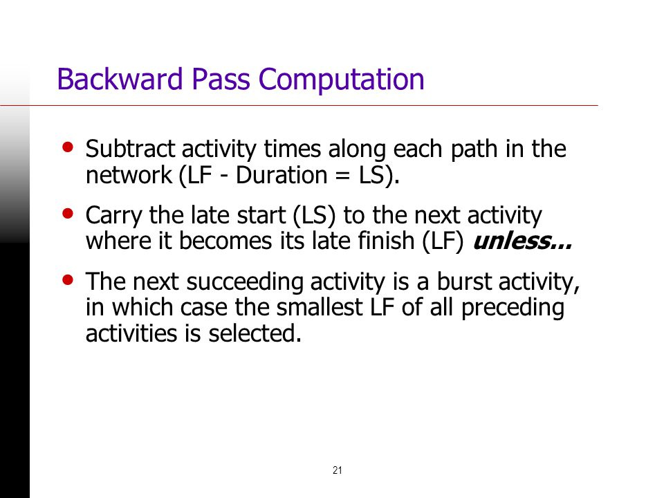 21 Backward Pass Computation Subtract activity times along each path in the network (LF - Duration = LS). Carry the late start (LS) to the next activi