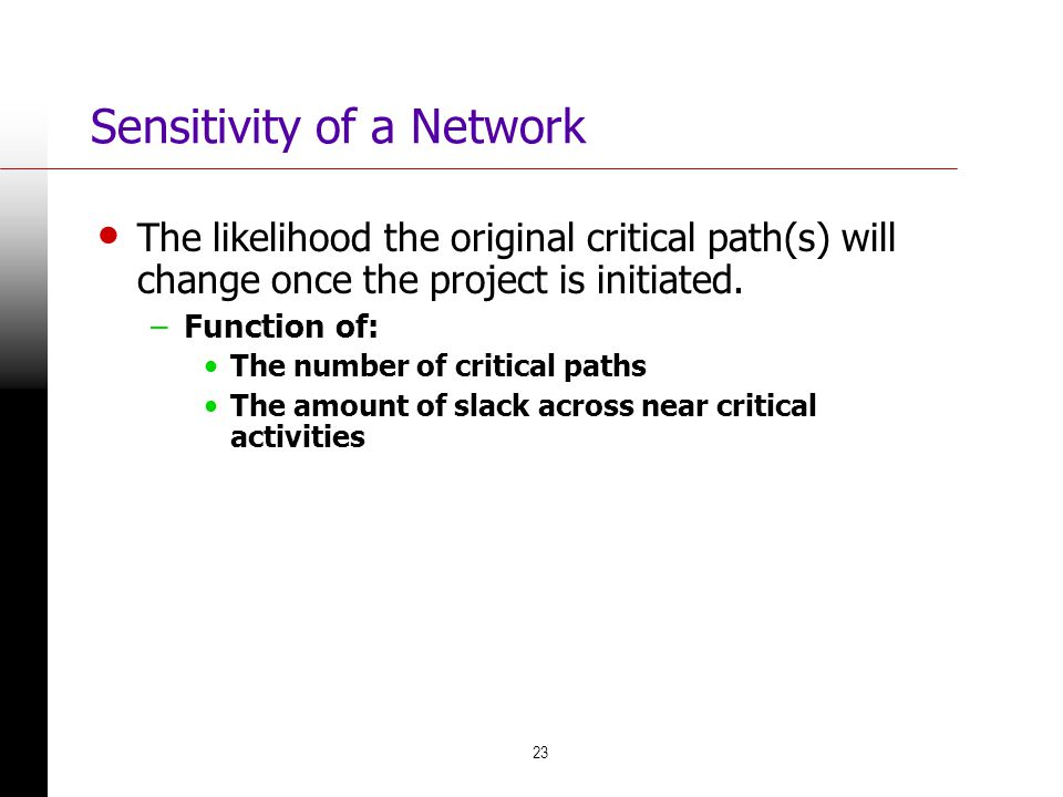 23 Sensitivity of a Network The likelihood the original critical path(s) will change once the project is initiated. –Function of: The number of critic