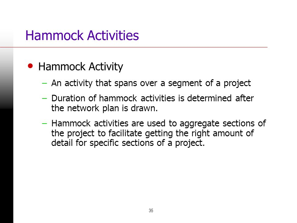 35 Hammock Activities Hammock Activity –An activity that spans over a segment of a project –Duration of hammock activities is determined after the net