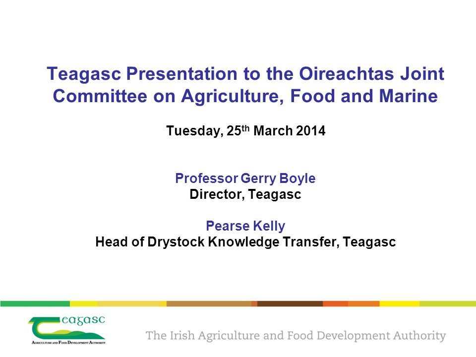 Teagasc Presentation to the Oireachtas Joint Committee on Agriculture, Food and Marine Tuesday, 25 th March 2014 Professor Gerry Boyle Director, Teagasc Pearse Kelly Head of Drystock Knowledge Transfer, Teagasc