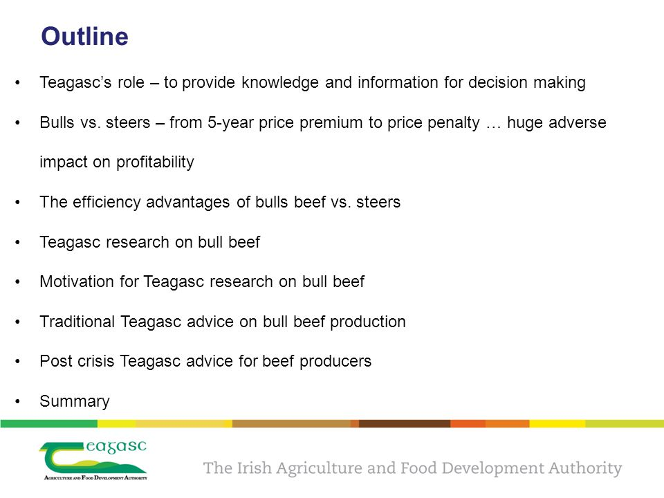 Teagasc research guided by its Beef Stakeholder Consultation Group All Teagasc research and advisory programmes strive to be responsive to the industrys needs All Stakeholder Groups are chaired by a non-Teagasc person and are representative of all industry The Derrypatrick Herd project, for example, was established and planned in consultation with the Teagasc Beef Stakeholder Group in 2010 At the commencement of the project in 2010 the Stakeholder Group noted that young bulls as bulls less than 24 months of age is a EU standard – but the market is increasing requiring that bulls are finished at younger ages (~20 months of age)) The Stakeholder Group opted for under 18 month bull beef as previous Grange research had shown that the financial performance per hectare was superior to under 16 month bulls and steer beef systems.