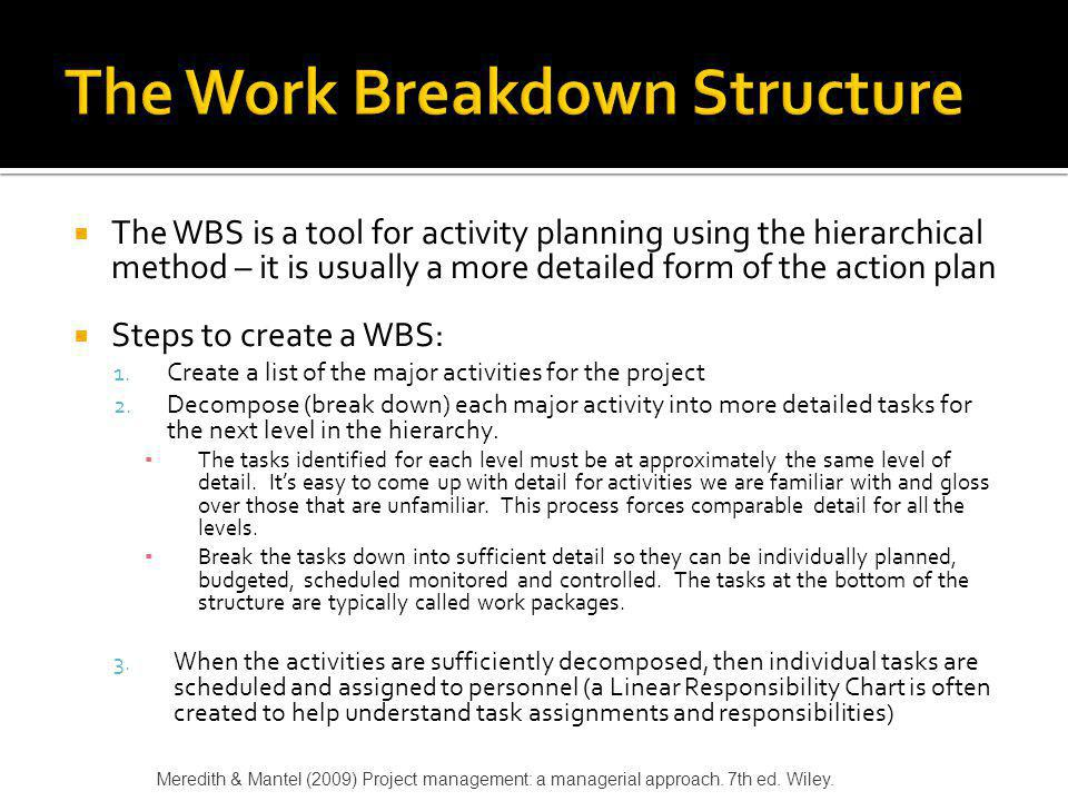 The WBS is a tool for activity planning using the hierarchical method – it is usually a more detailed form of the action plan Steps to create a WBS: 1