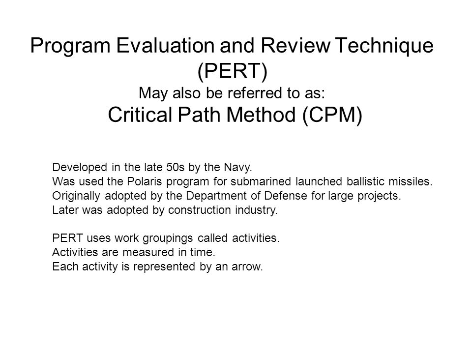 Program Evaluation and Review Technique (PERT) May also be referred to as: Critical Path Method (CPM) Developed in the late 50s by the Navy. Was used