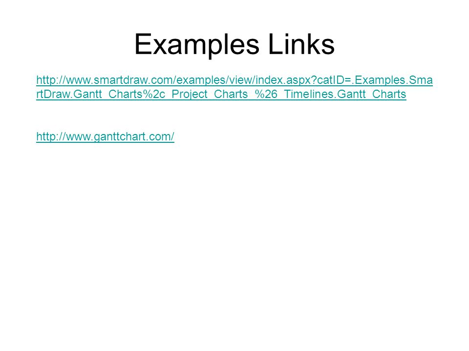 Examples Links http://www.smartdraw.com/examples/view/index.aspx?catID=.Examples.Sma rtDraw.Gantt_Charts%2c_Project_Charts_%26_Timelines.Gantt_Charts http://www.ganttchart.com/
