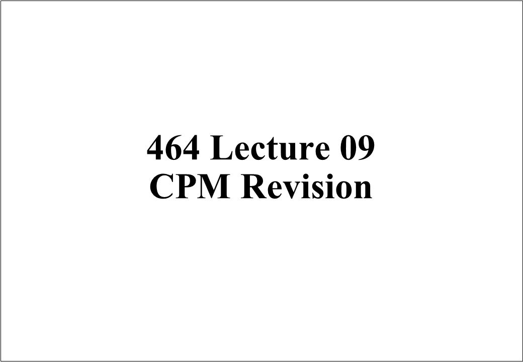 464 Lecture 09 CPM Revision