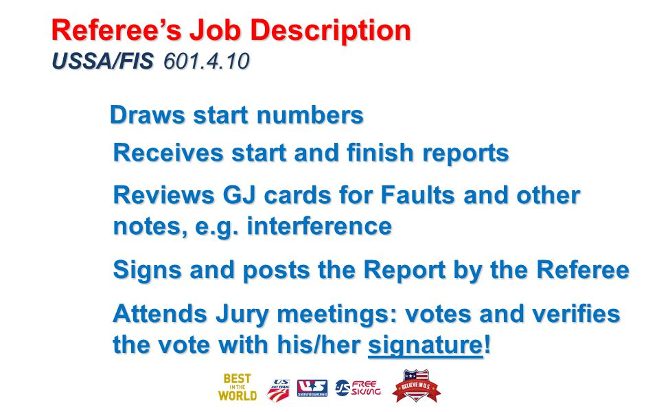 Draws start numbers Receives start and finish reports Signs and posts the Report by the Referee Referees Job Description USSA/FIS 601.4.10 Referees Job Description USSA/FIS 601.4.10 Reviews GJ cards for Faults and other notes, e.g.