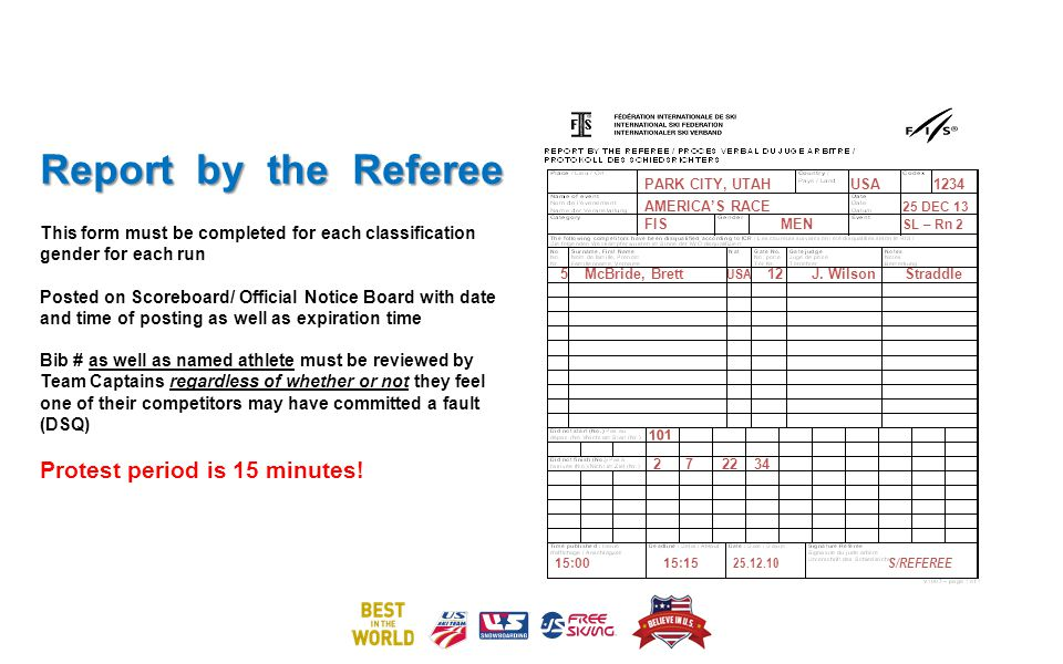 Report by the Referee Report by the Referee This form must be completed for each classification gender for each run Posted on Scoreboard/ Official Notice Board with date and time of posting as well as expiration time Bib # as well as named athlete must be reviewed by Team Captains regardless of whether or not they feel one of their competitors may have committed a fault (DSQ) Protest period is 15 minutes.