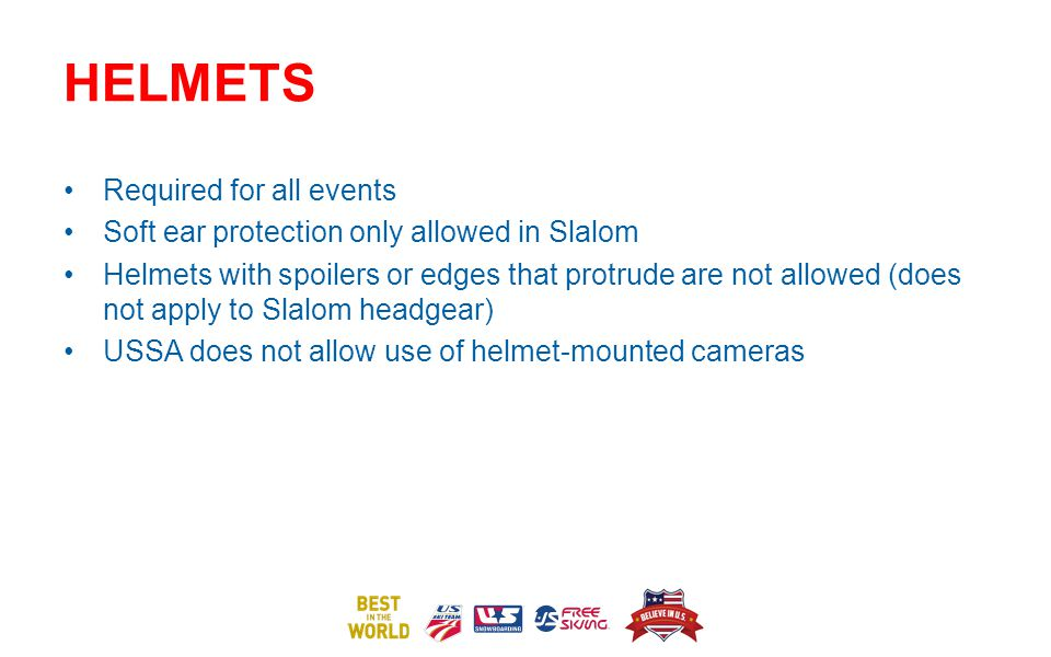 HELMETS Required for all events Soft ear protection only allowed in Slalom Helmets with spoilers or edges that protrude are not allowed (does not apply to Slalom headgear) USSA does not allow use of helmet-mounted cameras
