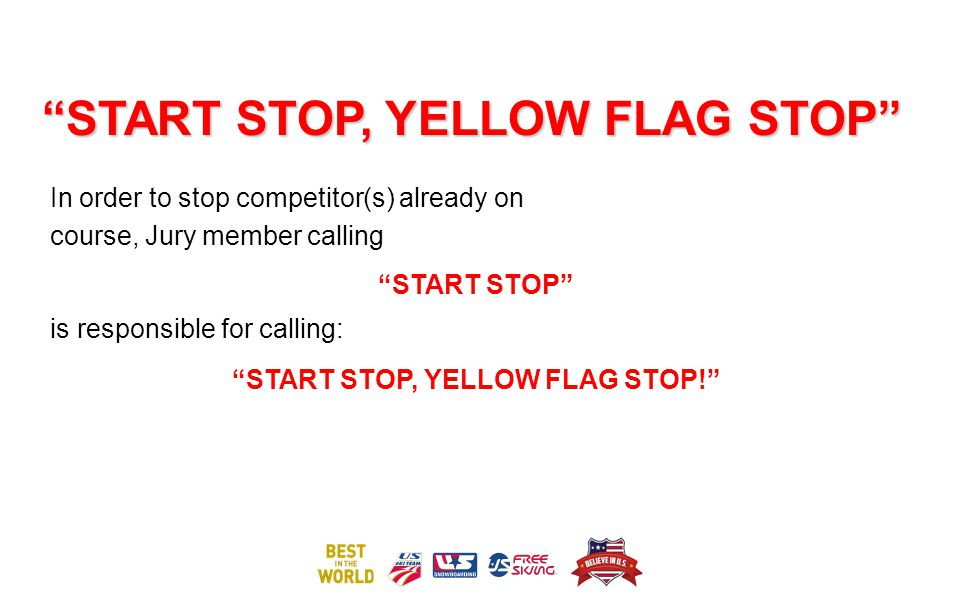 START STOP, YELLOW FLAG STOP In order to stop competitor(s) already on course, Jury member calling START STOP is responsible for calling: START STOP, YELLOW FLAG STOP!