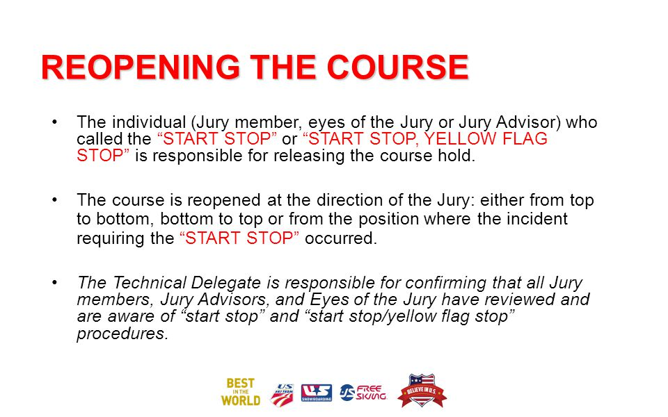 REOPENING THE COURSE The individual (Jury member, eyes of the Jury or Jury Advisor) who called the START STOP or START STOP, YELLOW FLAG STOP is responsible for releasing the course hold.
