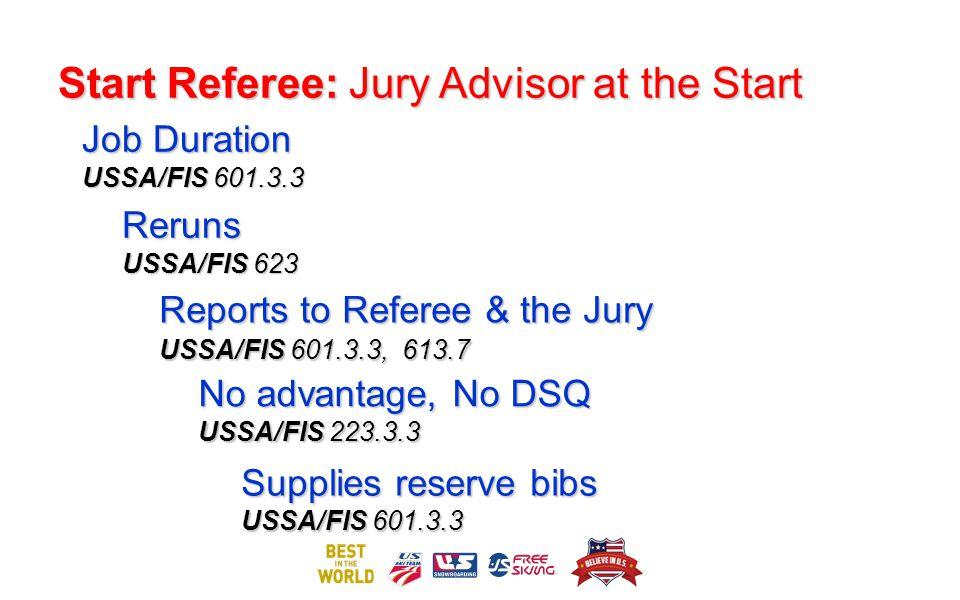Start Referee: Jury Advisor at the Start Job Duration USSA/FIS 601.3.3 Reruns USSA/FIS 623 No advantage, No DSQ USSA/FIS 223.3.3 Supplies reserve bibs USSA/FIS 601.3.3 Reports to Referee & the Jury USSA/FIS 601.3.3, 613.7