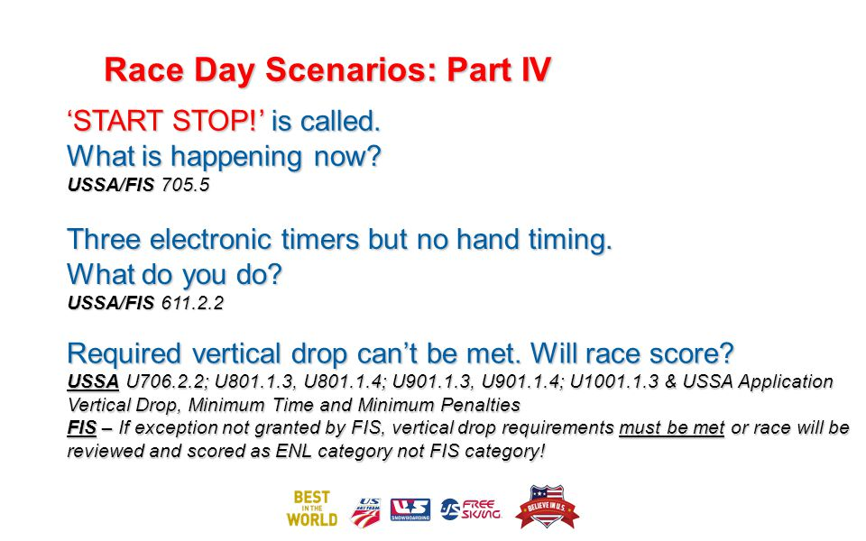 Race Day Scenarios: Part IV START STOP! is called. What is happening now? USSA/FIS 705.5 Three electronic timers but no hand timing. What do you do? U
