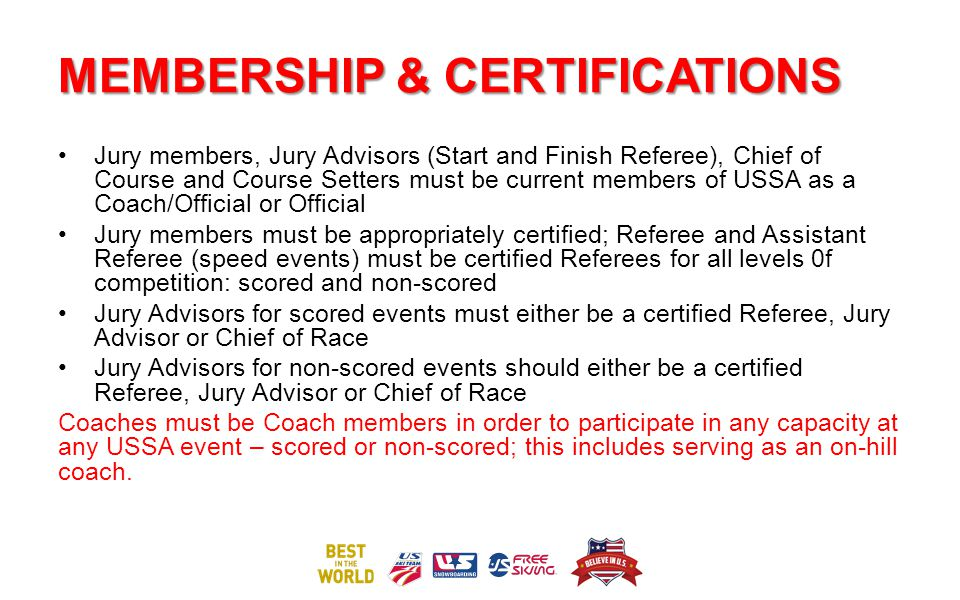 MEMBERSHIP & CERTIFICATIONS Jury members, Jury Advisors (Start and Finish Referee), Chief of Course and Course Setters must be current members of USSA as a Coach/Official or Official Jury members must be appropriately certified; Referee and Assistant Referee (speed events) must be certified Referees for all levels 0f competition: scored and non-scored Jury Advisors for scored events must either be a certified Referee, Jury Advisor or Chief of Race Jury Advisors for non-scored events should either be a certified Referee, Jury Advisor or Chief of Race Coaches must be Coach members in order to participate in any capacity at any USSA event – scored or non-scored; this includes serving as an on-hill coach.
