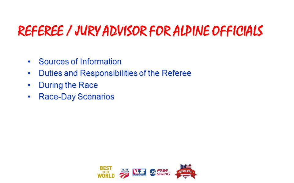 REFEREE / JURY ADVISOR FOR ALPINE OFFICIALS Sources of InformationSources of Information Duties and Responsibilities of the RefereeDuties and Responsibilities of the Referee During the RaceDuring the Race Race-Day ScenariosRace-Day Scenarios