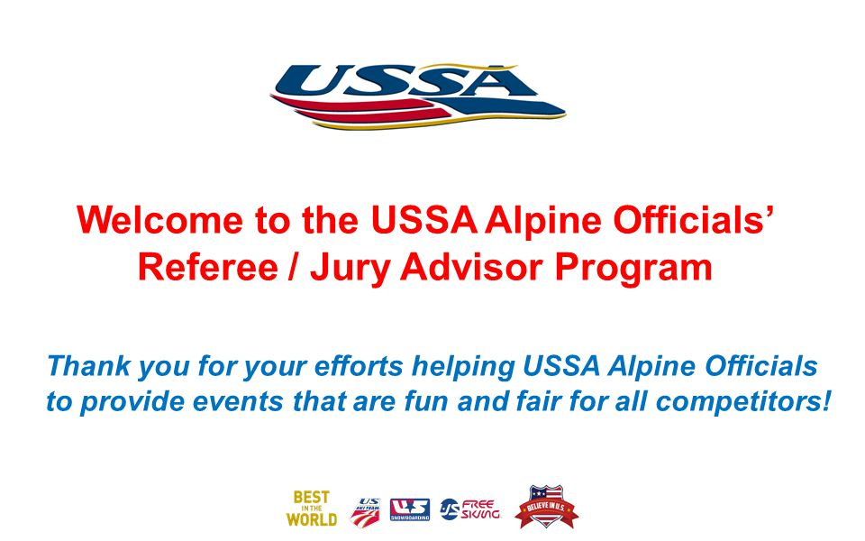 Welcome to the USSA Alpine Officials Referee / Jury Advisor Program Thank you for your efforts helping USSA Alpine Officials to provide events that are fun and fair for all competitors!