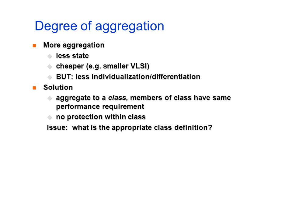 Degree of aggregation More aggregation More aggregation less state less state cheaper (e.g. smaller VLSI) cheaper (e.g. smaller VLSI) BUT: less indivi