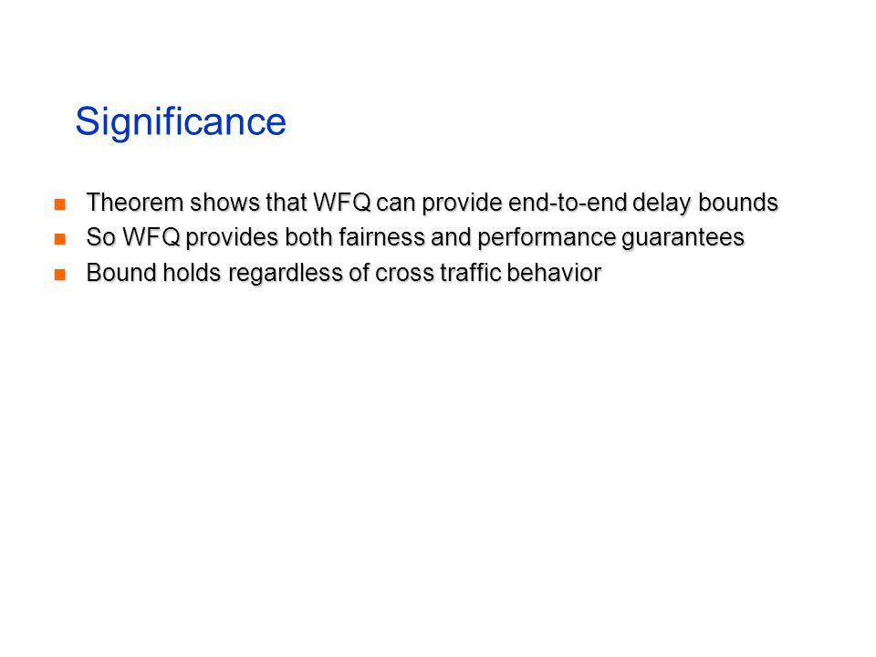Significance Theorem shows that WFQ can provide end-to-end delay bounds Theorem shows that WFQ can provide end-to-end delay bounds So WFQ provides bot