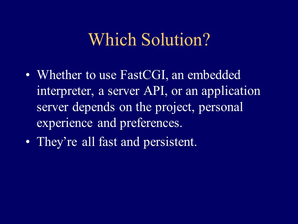Which Solution? Whether to use FastCGI, an embedded interpreter, a server API, or an application server depends on the project, personal experience an