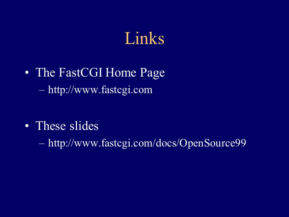 Links The FastCGI Home Page –http://www.fastcgi.com These slides –http://www.fastcgi.com/docs/OpenSource99