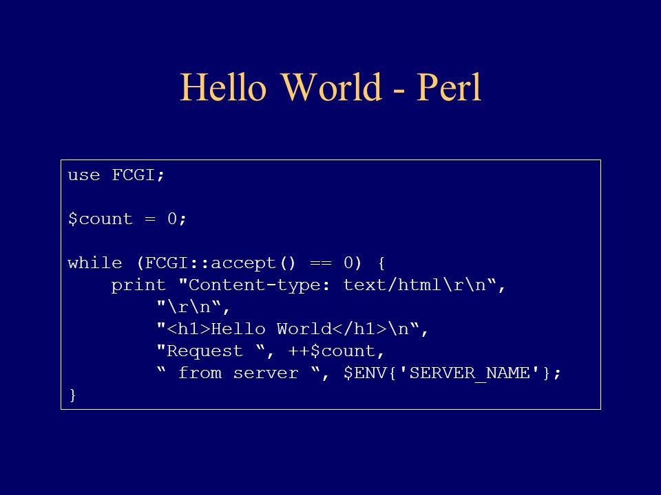Hello World - Perl use FCGI; $count = 0; while (FCGI::accept() == 0) { print