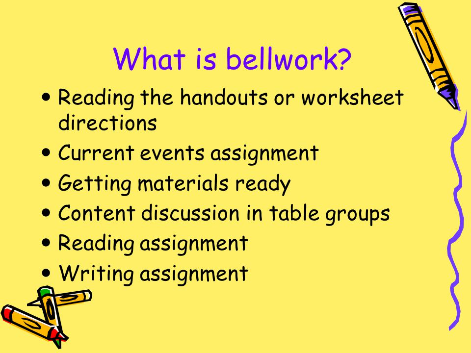 What is bellwork? Reading the handouts or worksheet directions Current events assignment Getting materials ready Content discussion in table groups Re