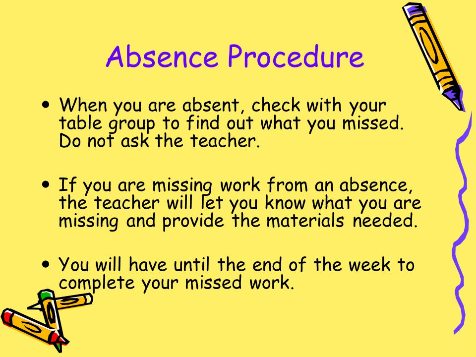 Absence Procedure When you are absent, check with your table group to find out what you missed. Do not ask the teacher. If you are missing work from a