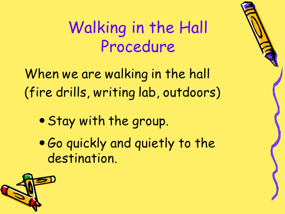 Walking in the Hall Procedure When we are walking in the hall (fire drills, writing lab, outdoors) Stay with the group. Go quickly and quietly to the
