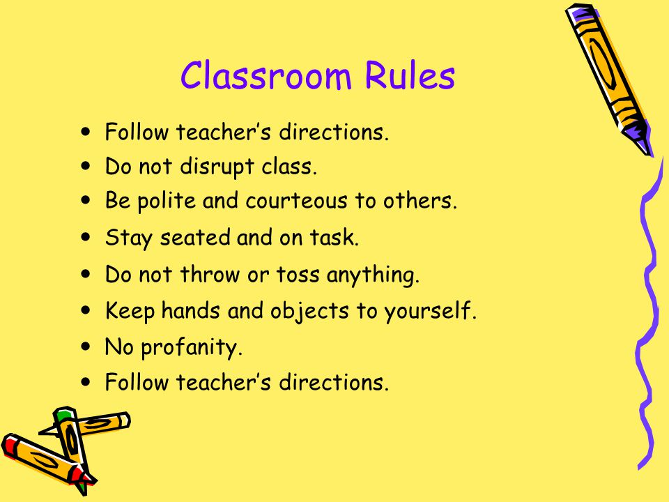 Follow teachers directions. Do not disrupt class. Be polite and courteous to others. Stay seated and on task. Do not throw or toss anything. Keep hand