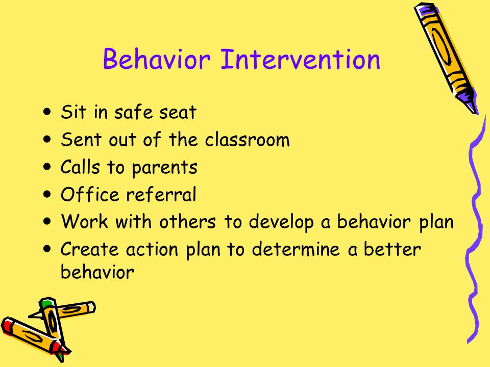 Behavior Intervention Sit in safe seat Sent out of the classroom Calls to parents Office referral Work with others to develop a behavior plan Create a