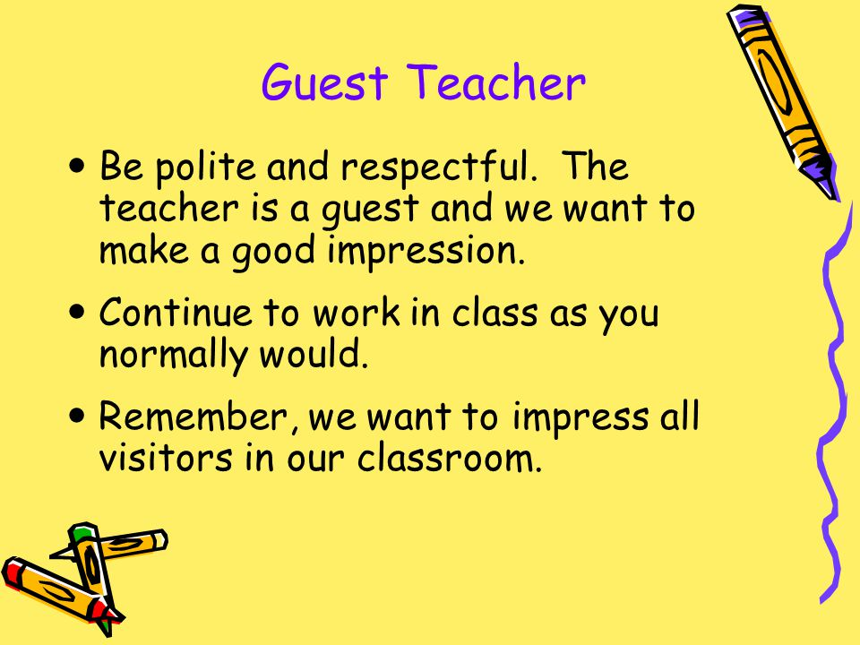 Guest Teacher Be polite and respectful. The teacher is a guest and we want to make a good impression. Continue to work in class as you normally would.