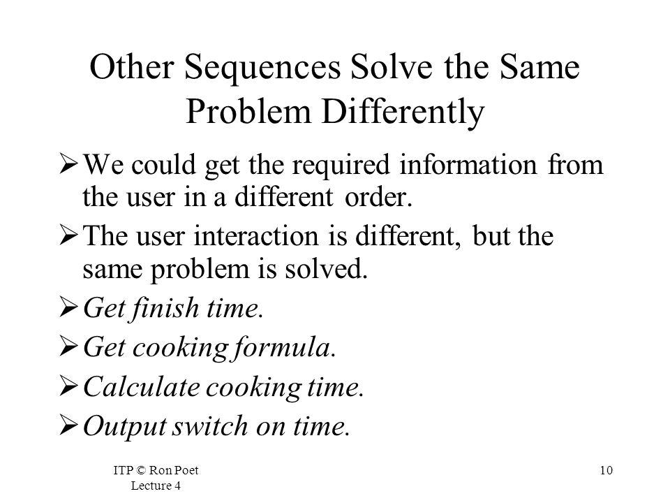 ITP © Ron Poet Lecture 4 10 Other Sequences Solve the Same Problem Differently We could get the required information from the user in a different order.