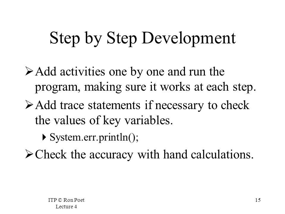 ITP © Ron Poet Lecture 4 15 Step by Step Development Add activities one by one and run the program, making sure it works at each step.