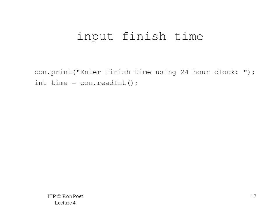 ITP © Ron Poet Lecture 4 17 input finish time con.print( Enter finish time using 24 hour clock: ); int time = con.readInt();
