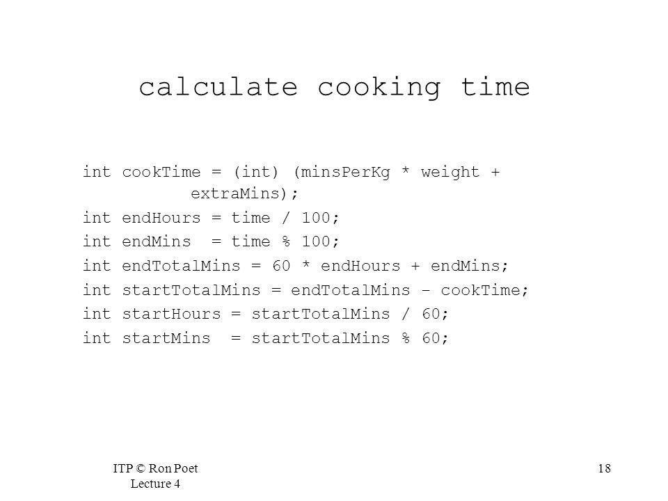 ITP © Ron Poet Lecture 4 18 calculate cooking time int cookTime = (int) (minsPerKg * weight + extraMins); int endHours = time / 100; int endMins = time % 100; int endTotalMins = 60 * endHours + endMins; int startTotalMins = endTotalMins - cookTime; int startHours = startTotalMins / 60; int startMins = startTotalMins % 60;